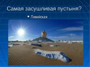 Самая засушливая пустыня? Ливийская