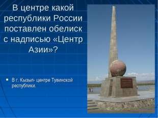 В центре какой республики России поставлен обелиск с надписью «Центр Азии»? В