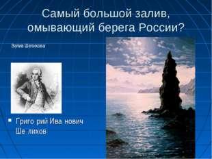Самый большой залив, омывающий берега России? Григо́рий Ива́нович Ше́лихов За