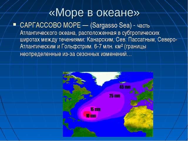 «Море в океане» САРГАССОВО МОРЕ — (Sargasso Sea) - часть Атлантического океан...