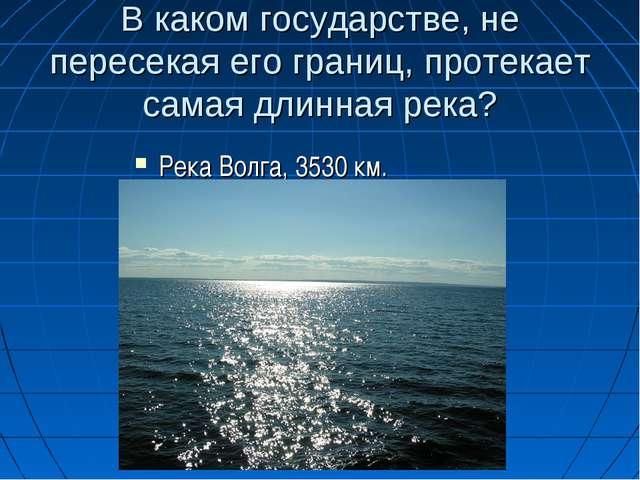 В каком государстве, не пересекая его границ, протекает самая длинная река? Р...
