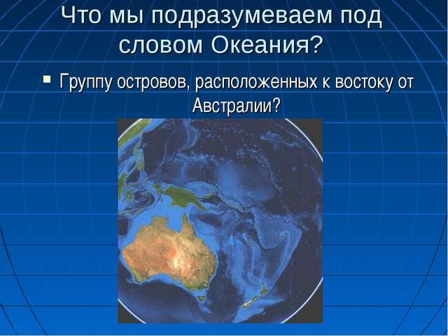 Что мы подразумеваем под словом Океания? Группу островов, расположенных к вос...