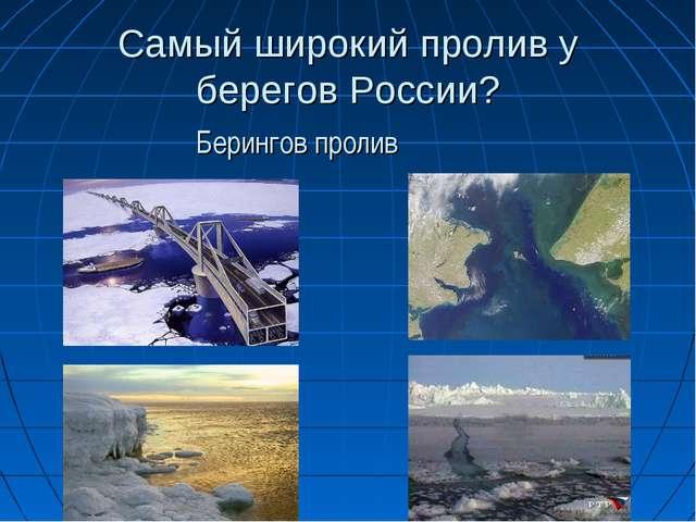 Самый широкий пролив у берегов России? Берингов пролив