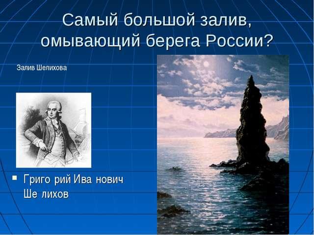 Самый большой залив, омывающий берега России? Григо́рий Ива́нович Ше́лихов За...