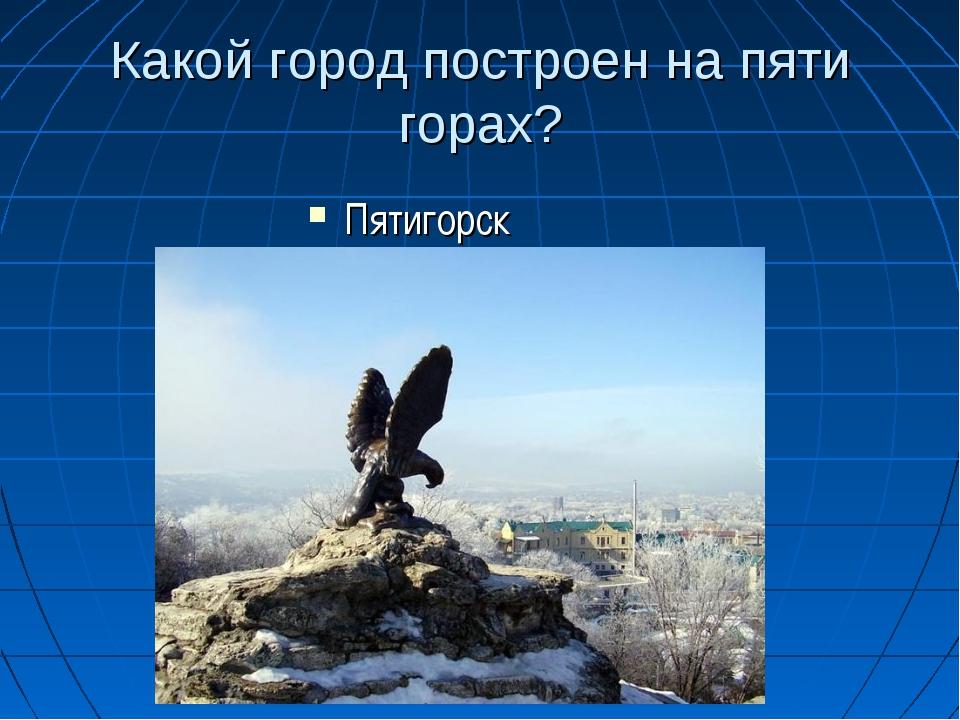 Какой город построен на пяти горах? Пятигорск