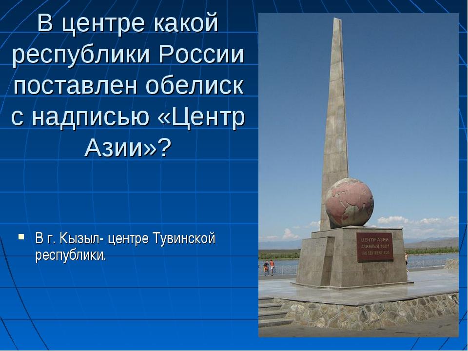 В центре какой республики России поставлен обелиск с надписью «Центр Азии»? В...