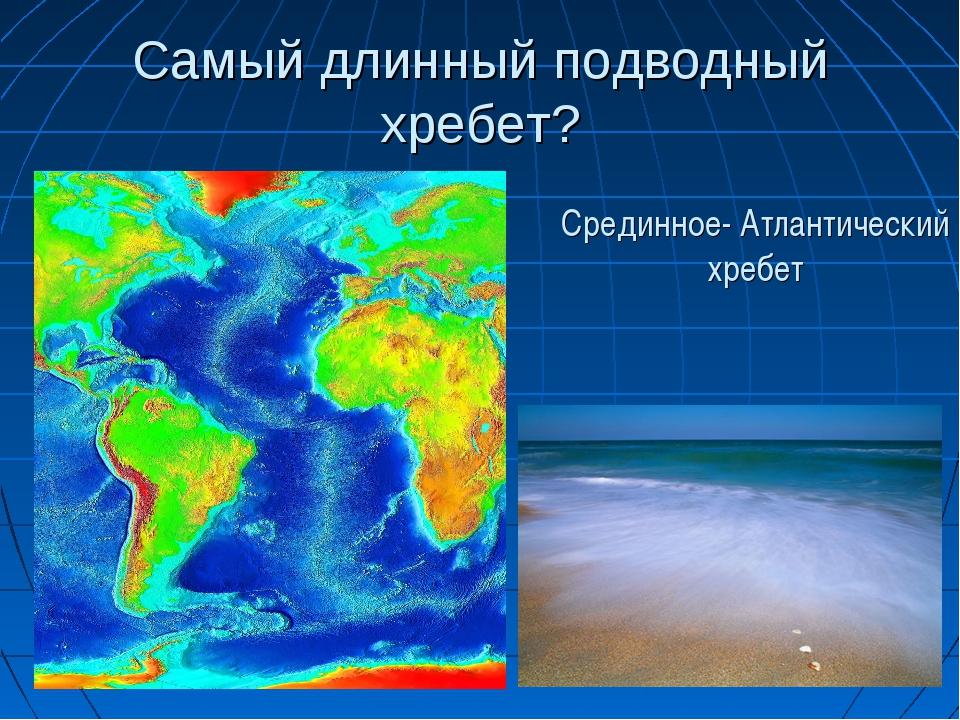 Самый длинный подводный хребет? Срединное- Атлантический хребет