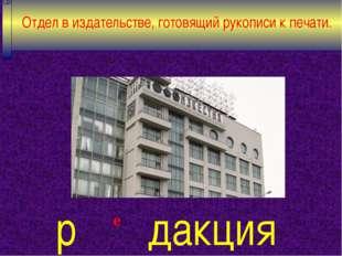 е Отдел в издательстве, готовящий рукописи к печати. р дакция