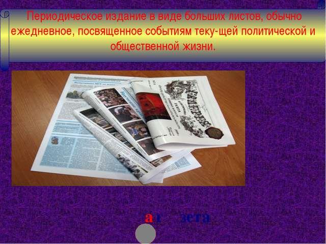 а г зета Периодическое издание в виде больших листов, обычно ежедневное, пос...