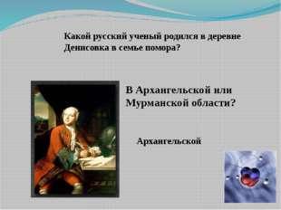 Какой русский ученый родился в деревне Денисовка в семье помора? В Архангельс