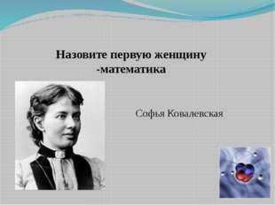 Назовите первую женщину -математика Софья Ковалевская