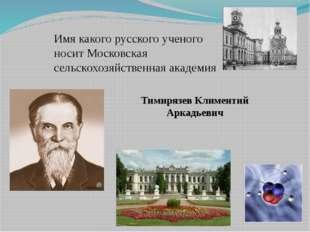 Имя какого русского ученого носит Московская сельскохозяйственная академия Ти