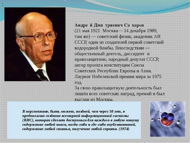Андре́й Дми́триевич Са́харов (21 мая 1921 Москва— 14 декабря 1989, там же)—...
