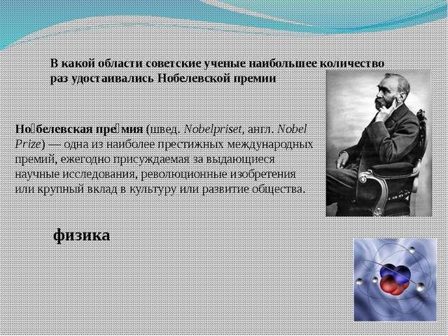 В какой области советские ученые наибольшее количество раз удостаивались Нобе...