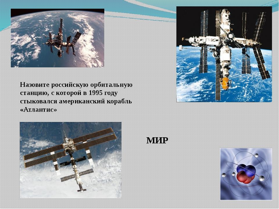 Назовите российскую орбитальную станцию, с которой в 1995 году стыковался аме...