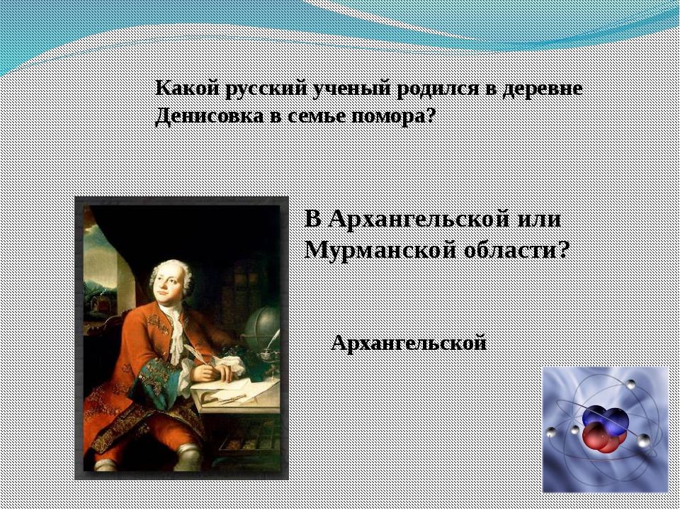 Какой русский ученый родился в деревне Денисовка в семье помора? В Архангельс...