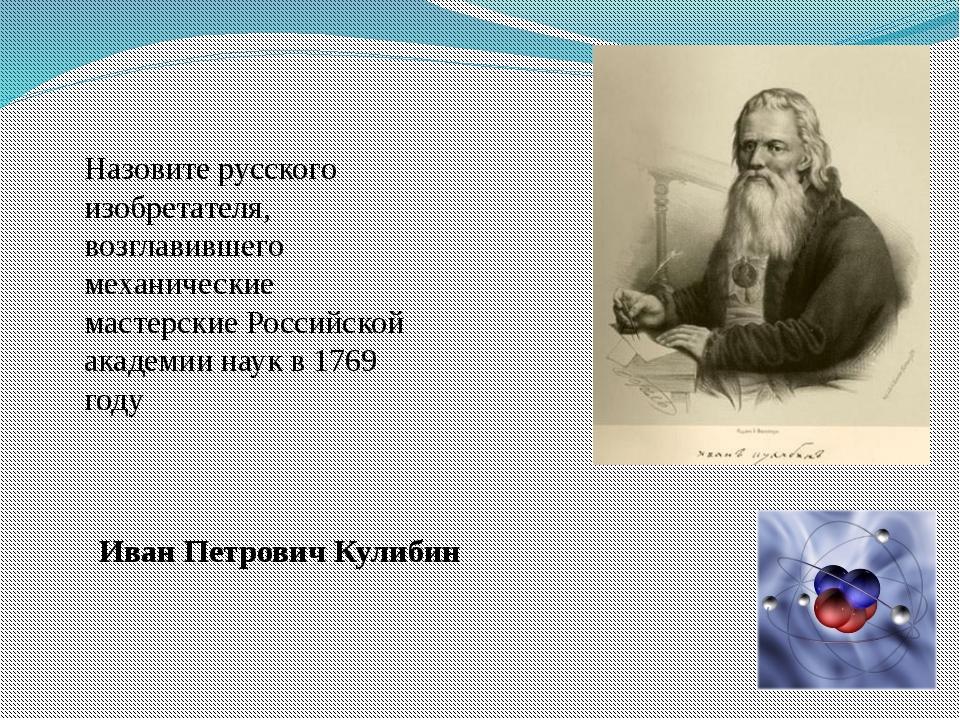 Назовите русского изобретателя, возглавившего механические мастерские Российс...