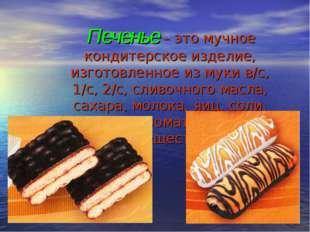 Печенье – это мучное кондитерское изделие, изготовленное из муки в/с, 1/с, 2