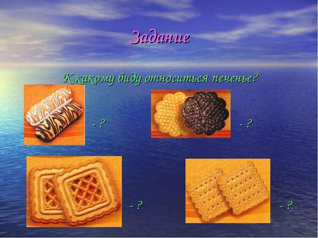 Задание К какому виду относиться печенье? - ? - ? - ? - ?