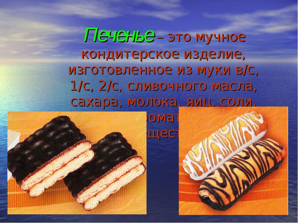 Печенье – это мучное кондитерское изделие, изготовленное из муки в/с, 1/с, 2...