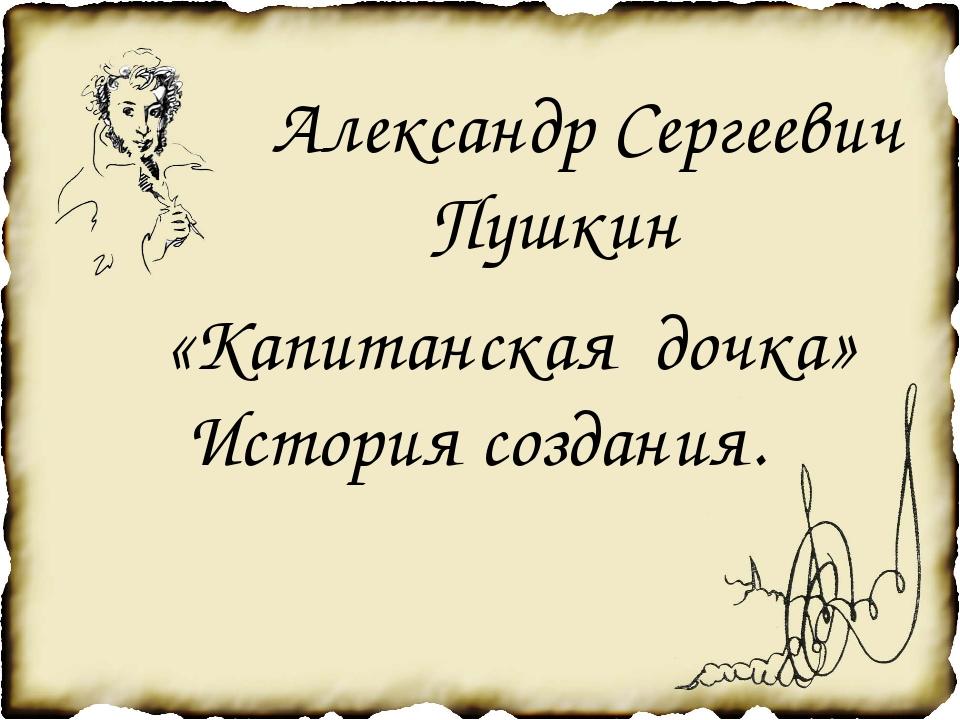 Александр Сергеевич Пушкин «Капитанская дочка» История создания.