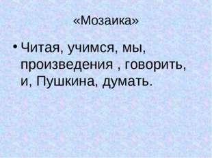 «Мозаика» Читая, учимся, мы, произведения , говорить, и, Пушкина, думать.