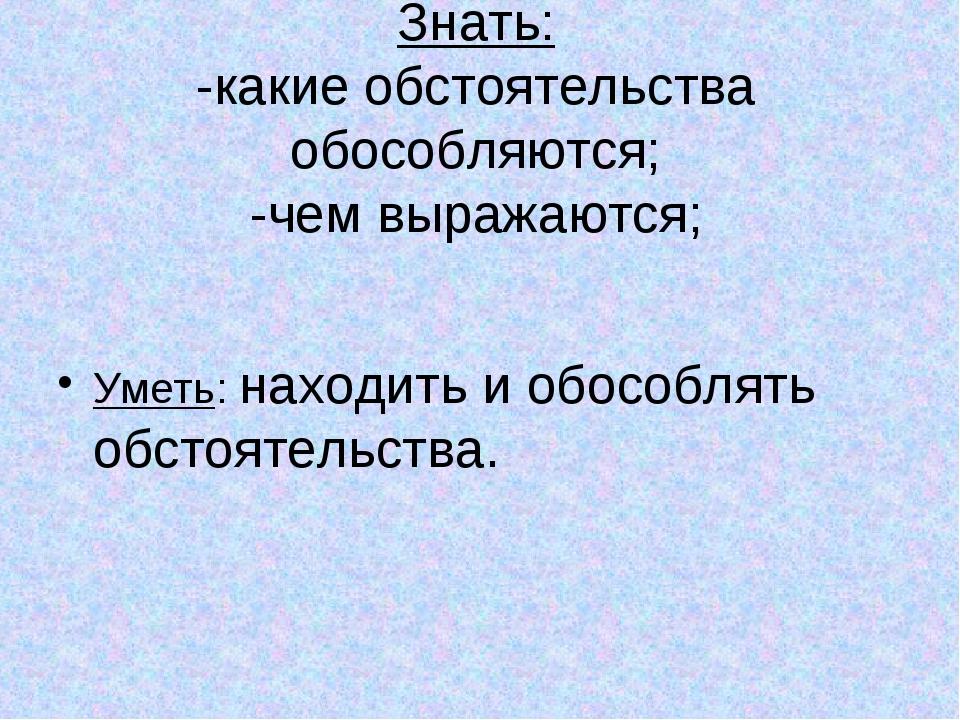 Знать: -какие обстоятельства обособляются; -чем выражаются; Уметь: находить и...