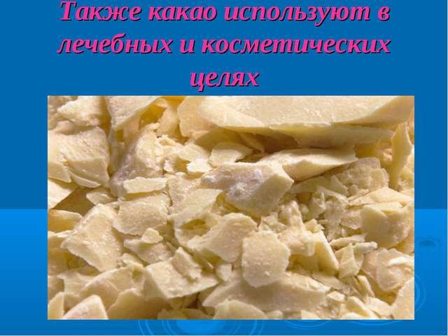 Также какао используют в лечебных и косметических целях
