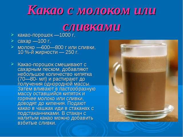 Какао с молоком или сливками какао-порошок —1000 г, сахар —100 г, молоко —600...