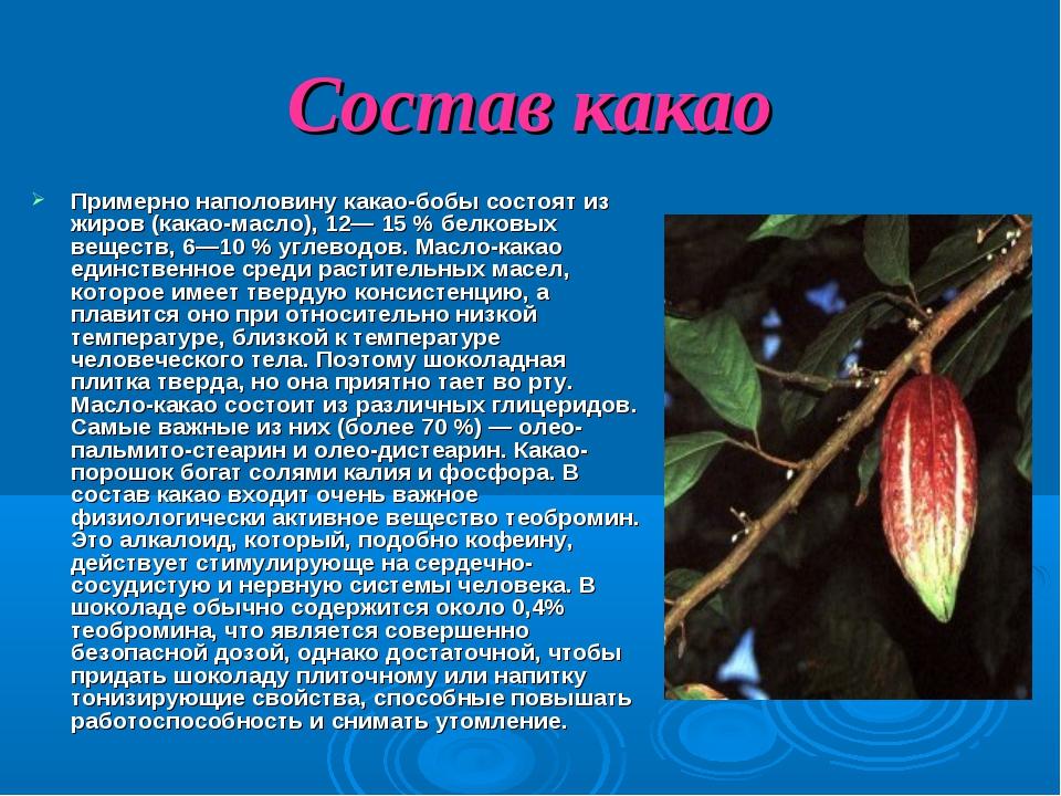 Состав какао Примерно наполовину какао-бобы состоят из жиров (какао-масло), 1...