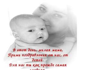 В этот день, милая мама, Прими поздравленья от нас, от детей. Для нас ты как