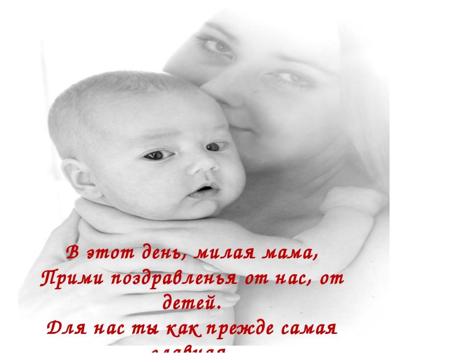 В этот день, милая мама, Прими поздравленья от нас, от детей. Для нас ты как...