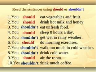 Read the sentences using should or shouldn't You … eat vegetables and fruit.