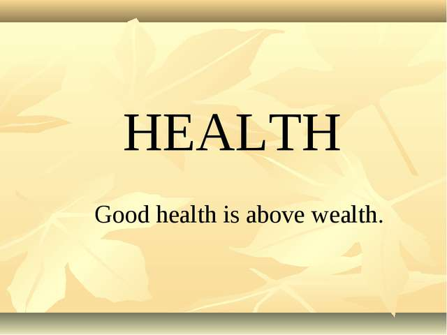 HEALTH Good health is above wealth.