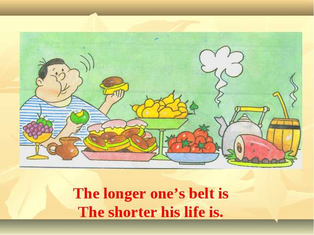 The longer one's belt is The shorter his life is.