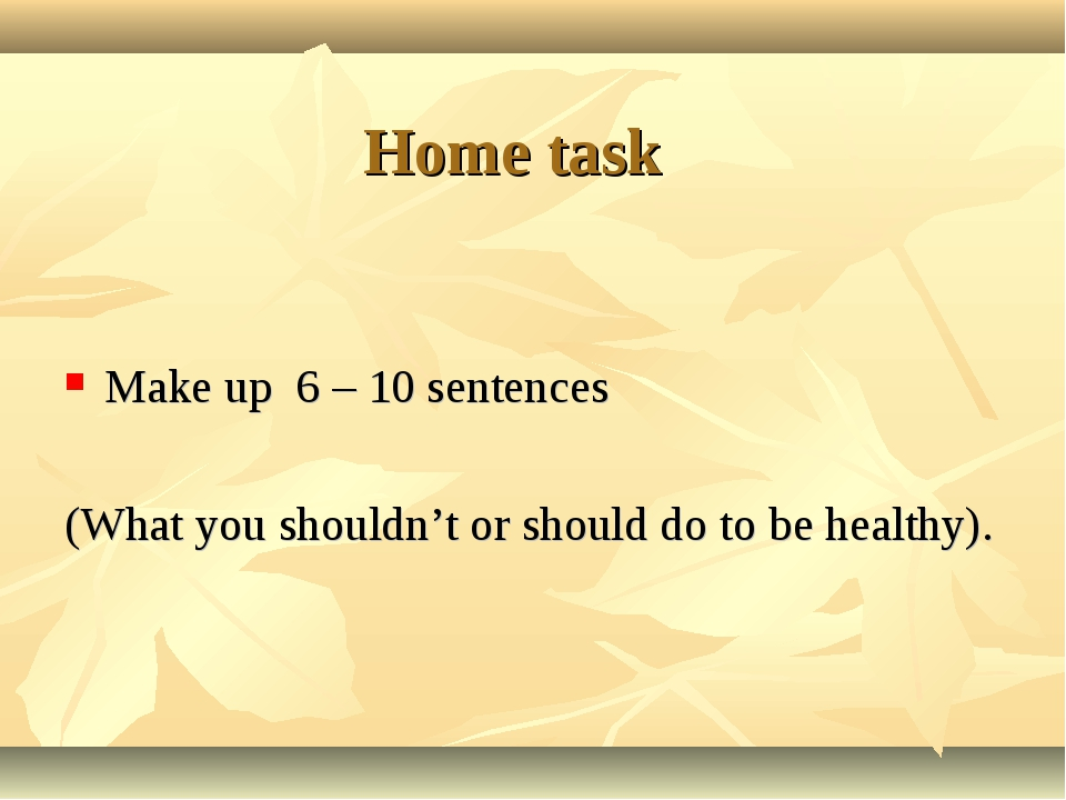 Home task Make up 6 – 10 sentences (What you shouldn't or should do to be he...