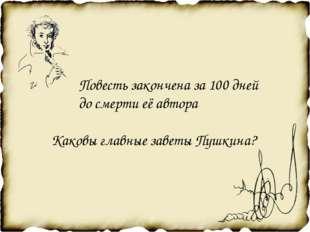 Повесть закончена за 100 дней до смерти её автора Каковы главные заветы Пушк