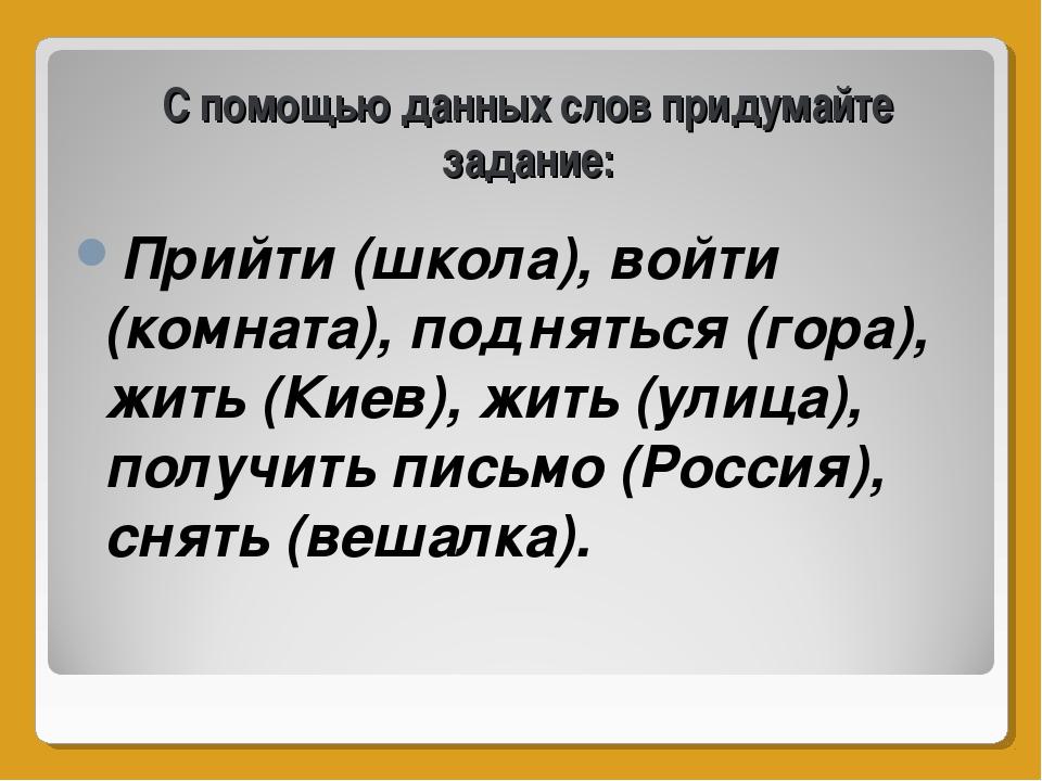 С помощью данных слов придумайте задание: Прийти (школа), войти (комната), по...