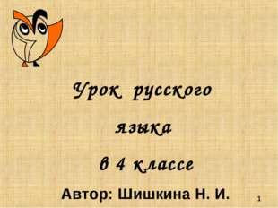 * Урок русского языка в 4 классе Автор: Шишкина Н. И.