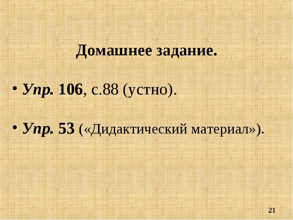 * Домашнее задание. Упр. 106, с.88 (устно). Упр. 53 («Дидактический материал»).