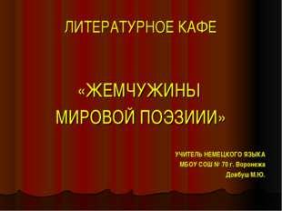 ЛИТЕРАТУРНОЕ КАФЕ «ЖЕМЧУЖИНЫ МИРОВОЙ ПОЭЗИИИ» УЧИТЕЛЬ НЕМЕЦКОГО ЯЗЫКА МБОУ СО