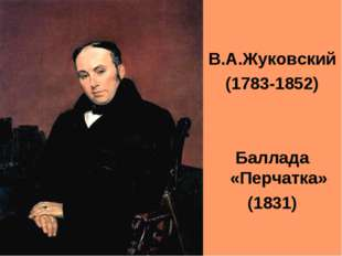 В.А.Жуковский (1783-1852) Баллада «Перчатка» (1831)