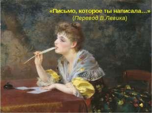 «Письмо, которое ты написала…» (Перевод В.Левика)