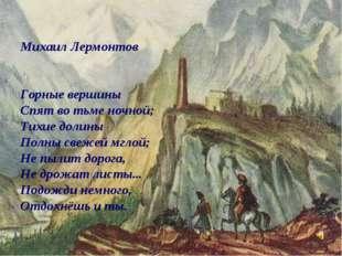Михаил Лермонтов Горные вершины Спят во тьме ночной; Тихие долины Полны свеж