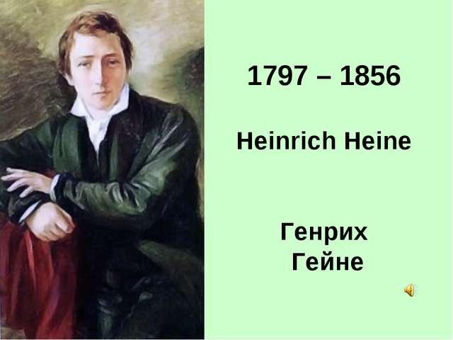 1797 – 1856 Heinrich Heine Генрих Гейне