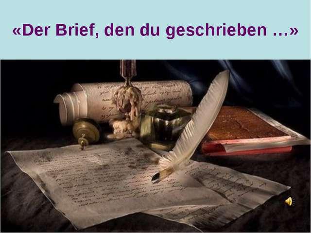 «Der Brief, den du geschrieben …»