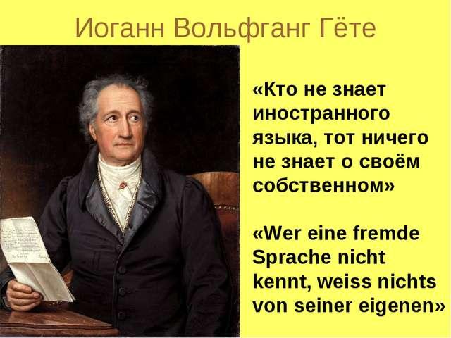 Иоганн Вольфганг Гёте «Кто не знает иностранного языка, тот ничего не знает о...
