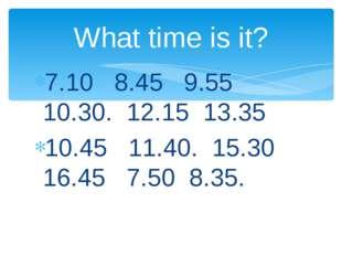 7.10 8.45 9.55 10.30. 12.15 13.35 10.45 11.40. 15.30 16.45 7.50 8.35. What ti
