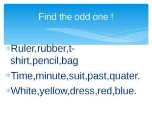 Ruler,rubber,t-shirt,pencil,bag Time,minute,suit,past,quater. White,yellow,d
