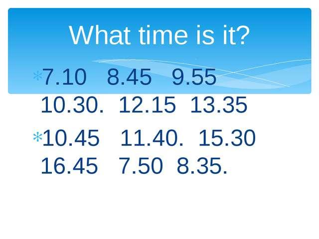 7.10 8.45 9.55 10.30. 12.15 13.35 10.45 11.40. 15.30 16.45 7.50 8.35. What ti...
